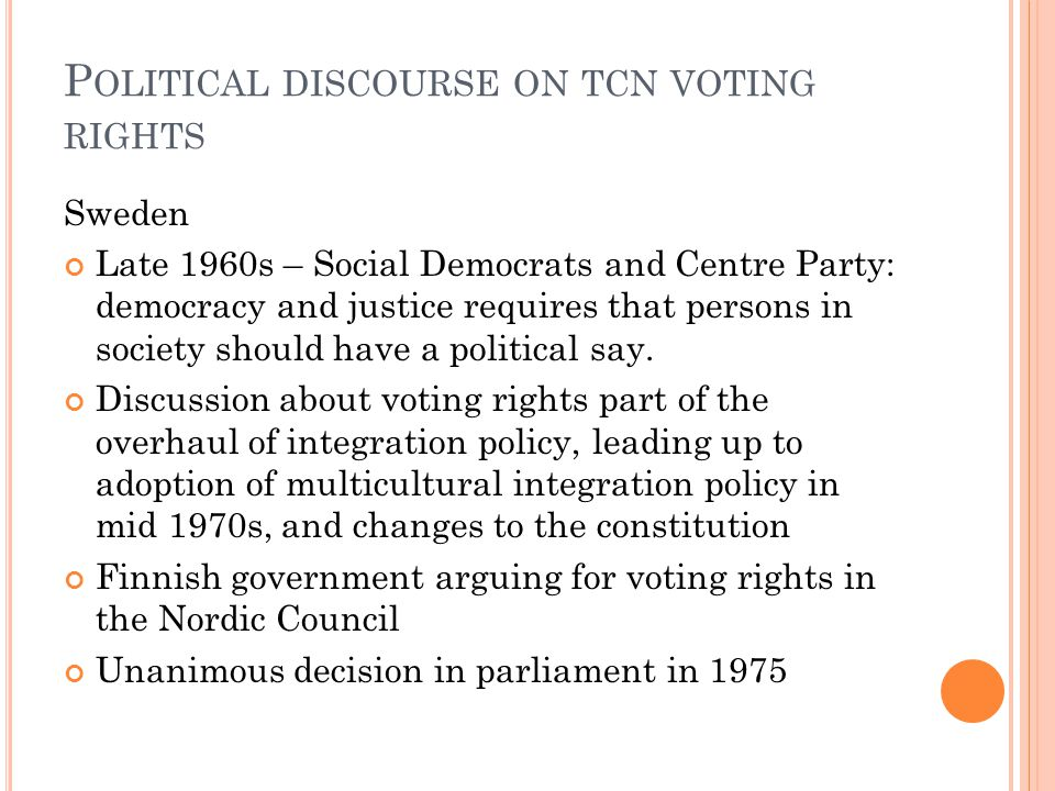 P OLITICAL DISCOURSE ON TCN VOTING RIGHTS Sweden Late 1960s – Social Democrats and Centre Party: democracy and justice requires that persons in society should have a political say.