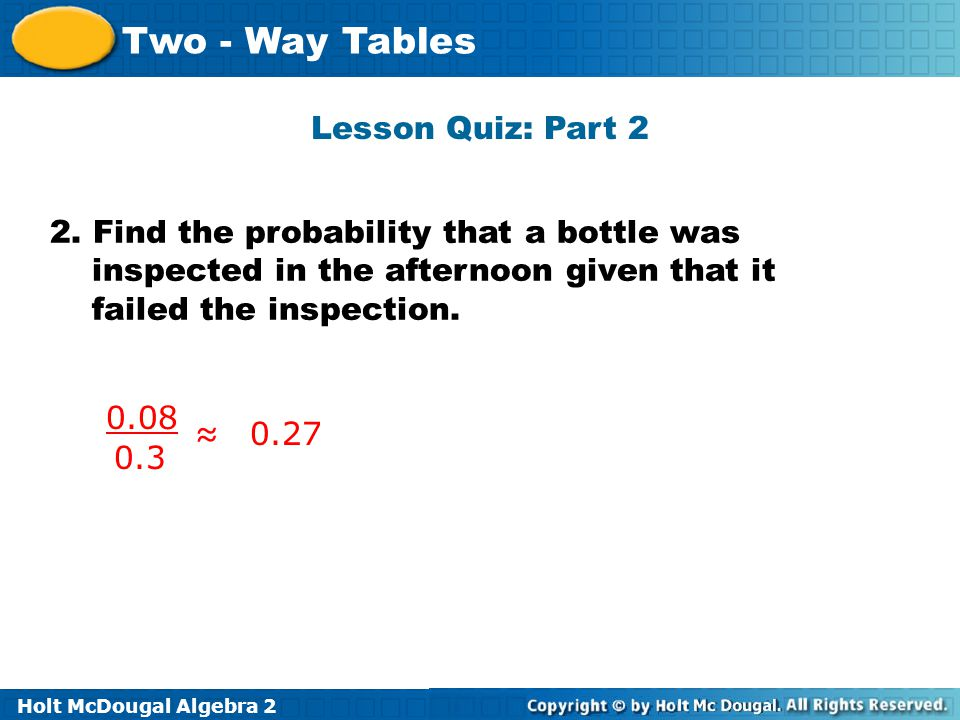 Holt McDougal Algebra 2 Two - Way Tables Lesson Quiz: Part 2 2. Find the probability that a bottle was inspected in the afternoon given that it failed