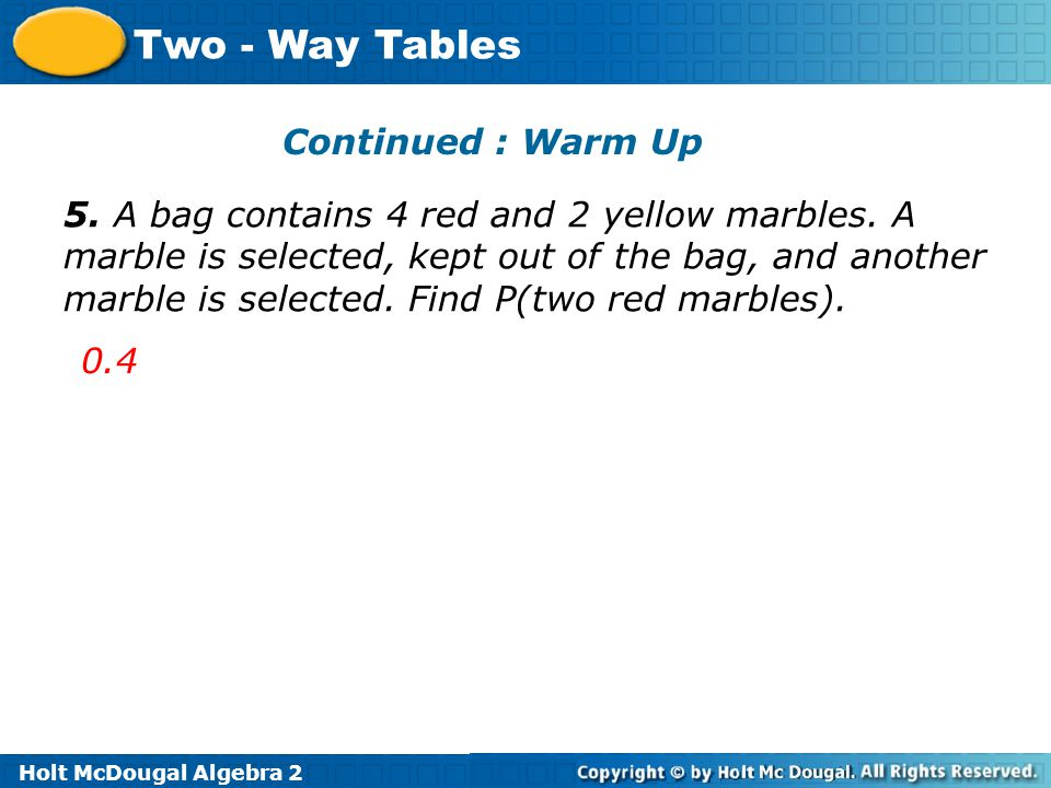 Holt McDougal Algebra 2 Two - Way Tables 5. A bag contains 4 red and 2 yellow marbles. A marble is selected, kept out of the bag, and another marble i