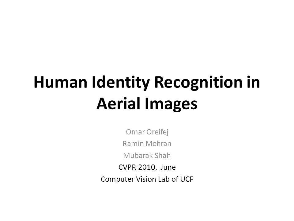 Human Identity Recognition in Aerial Images Omar Oreifej Ramin Mehran Mubarak Shah CVPR 2010, June Computer Vision Lab of UCF