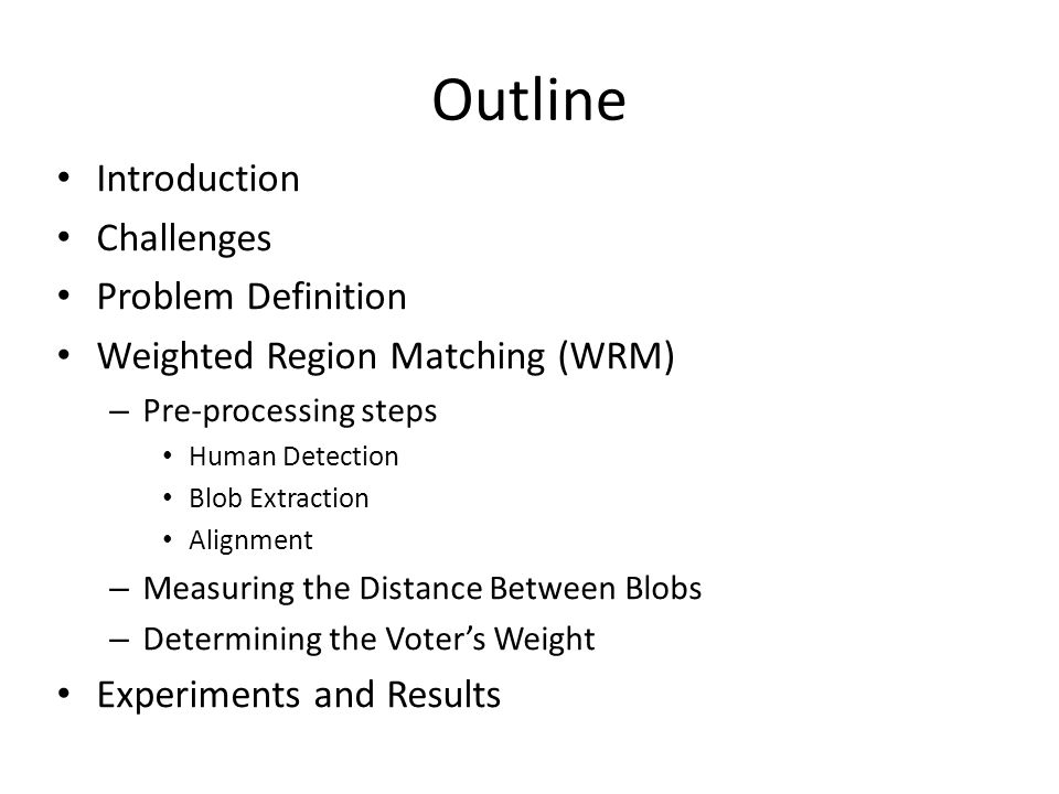 Outline Introduction Challenges Problem Definition Weighted Region Matching (WRM) – Pre-processing steps Human Detection Blob Extraction Alignment – Measuring the Distance Between Blobs – Determining the Voter's Weight Experiments and Results