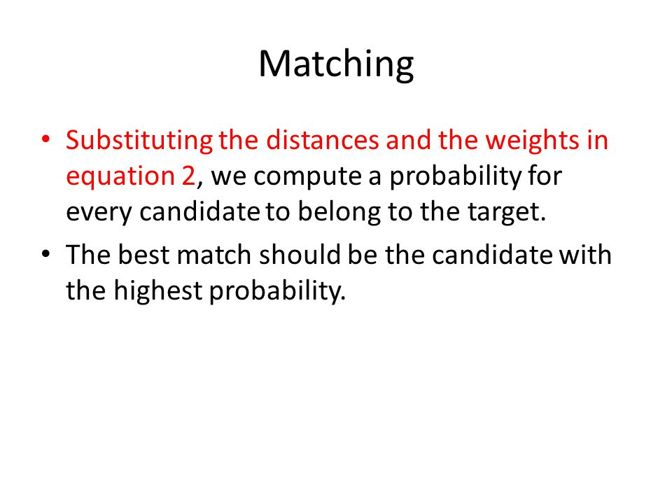 Matching Substituting the distances and the weights in equation 2, we compute a probability for every candidate to belong to the target.
