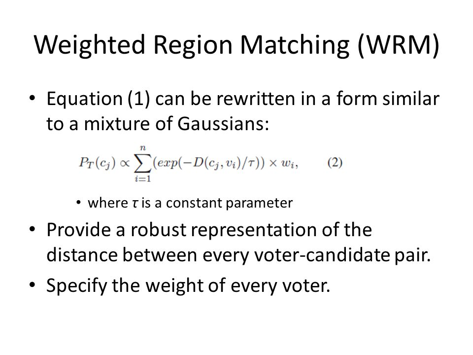 Weighted Region Matching (WRM) Equation (1) can be rewritten in a form similar to a mixture of Gaussians: where τ is a constant parameter Provide a robust representation of the distance between every voter-candidate pair.