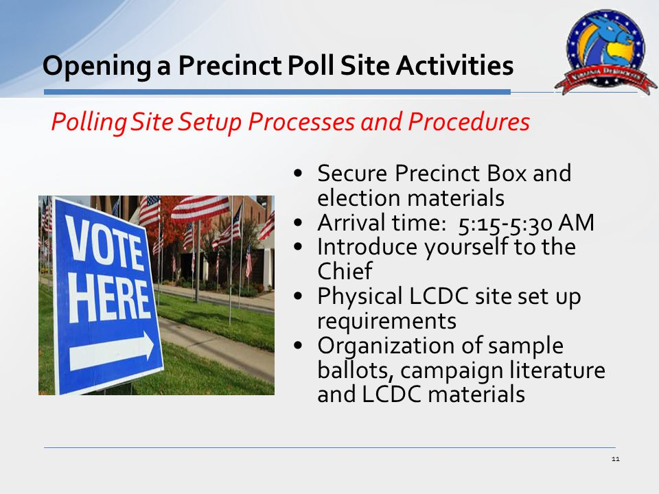 Secure Precinct Box and election materials Arrival time: 5:15-5:30 AM Introduce yourself to the Chief Physical LCDC site set up requirements Organization of sample ballots, campaign literature and LCDC materials 11 Opening a Precinct Poll Site Activities Polling Site Setup Processes and Procedures
