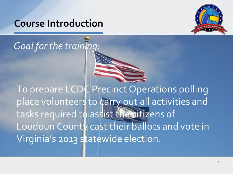 Goal for the training: To prepare LCDC Precinct Operations polling place volunteers to carry out all activities and tasks required to assist the citizens of Loudoun County cast their ballots and vote in Virginia's 2013 statewide election.