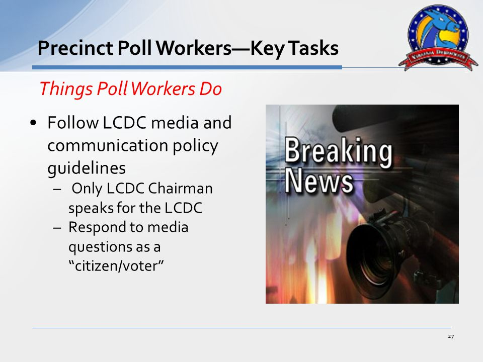 Follow LCDC media and communication policy guidelines – Only LCDC Chairman speaks for the LCDC –Respond to media questions as a citizen/voter 27 Precinct Poll Workers—Key Tasks Things Poll Workers Do