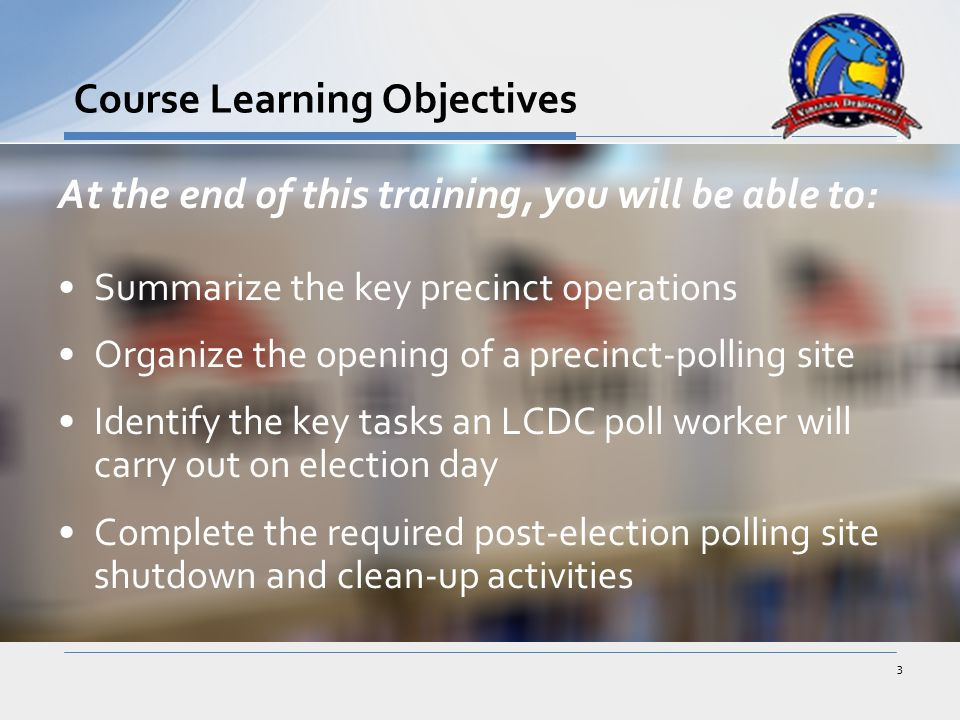 At the end of this training, you will be able to: Summarize the key precinct operations Organize the opening of a precinct-polling site Identify the key tasks an LCDC poll worker will carry out on election day Complete the required post-election polling site shutdown and clean-up activities Course Learning Objectives 3