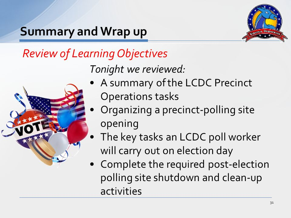 Tonight we reviewed: A summary of the LCDC Precinct Operations tasks Organizing a precinct-polling site opening The key tasks an LCDC poll worker will carry out on election day Complete the required post-election polling site shutdown and clean-up activities 31 Summary and Wrap up Review of Learning Objectives