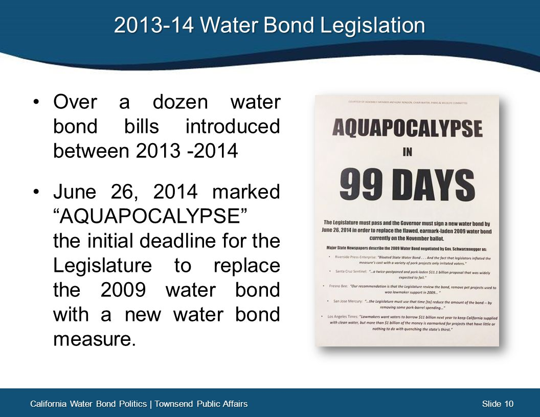 Slide 10 Slide 10 2013-14 Water Bond Legislation Over a dozen water bond bills introduced between 2013 -2014 June 26, 2014 marked AQUAPOCALYPSE the initial deadline for the Legislature to replace the 2009 water bond with a new water bond measure.