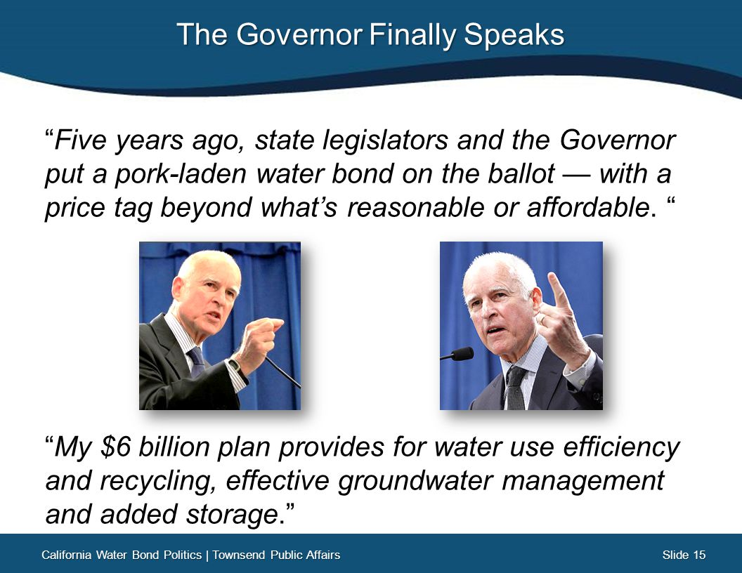 Slide 15 Slide 15 The Governor Finally Speaks Five years ago, state legislators and the Governor put a pork-laden water bond on the ballot — with a price tag beyond what's reasonable or affordable.