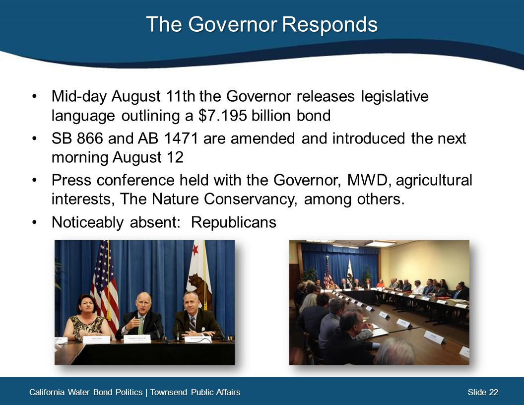 Slide 22 Slide 22 The Governor Responds Mid-day August 11th the Governor releases legislative language outlining a $7.195 billion bond SB 866 and AB 1471 are amended and introduced the next morning August 12 Press conference held with the Governor, MWD, agricultural interests, The Nature Conservancy, among others.