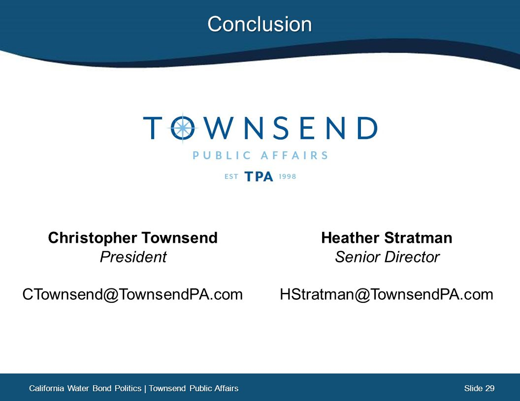 Slide 29 Slide 29Conclusion Christopher Townsend President CTownsend@TownsendPA.com Heather Stratman Senior Director HStratman@TownsendPA.com California Water Bond Politics | Townsend Public Affairs