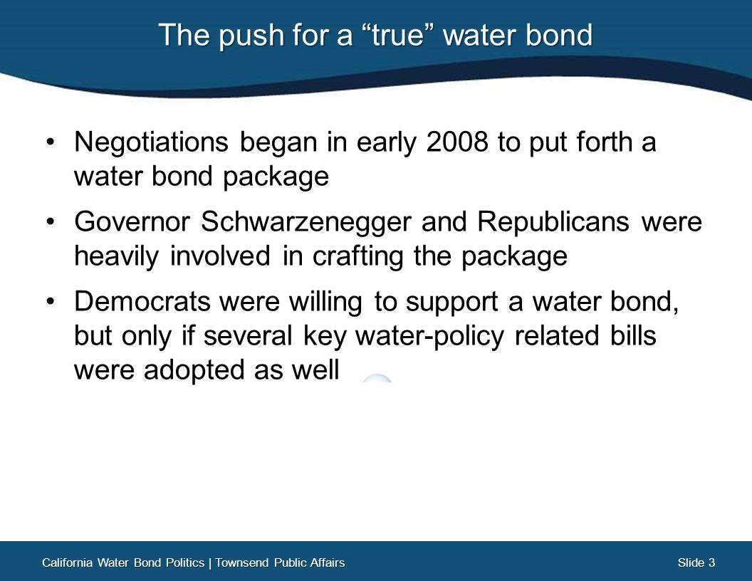 Slide 3 Slide 3 The push for a true water bond Negotiations began in early 2008 to put forth a water bond package Governor Schwarzenegger and Republicans were heavily involved in crafting the package Democrats were willing to support a water bond, but only if several key water-policy related bills were adopted as well California Water Bond Politics | Townsend Public Affairs