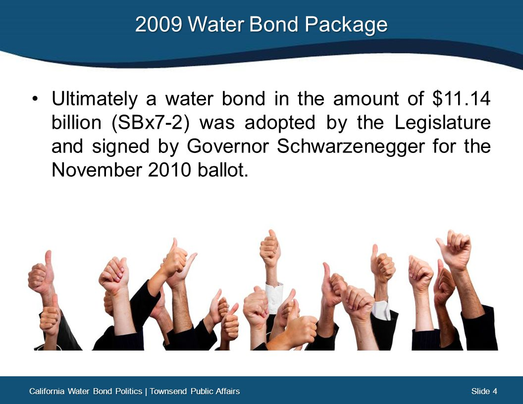 Slide 25 Slide 25 What's Next Three Options California Water Bond Politics   Townsend Public Affairs No deal is reached and the 2009 Water Bond remains on the 2014 ballot No deal is reached BUT the Legislature and Governor agree to delay the 2009 Water Bond to a future ballot A deal is reached and a new Water Bond is put on the 2014 ballot as a replacement to the 2009 Water Bond