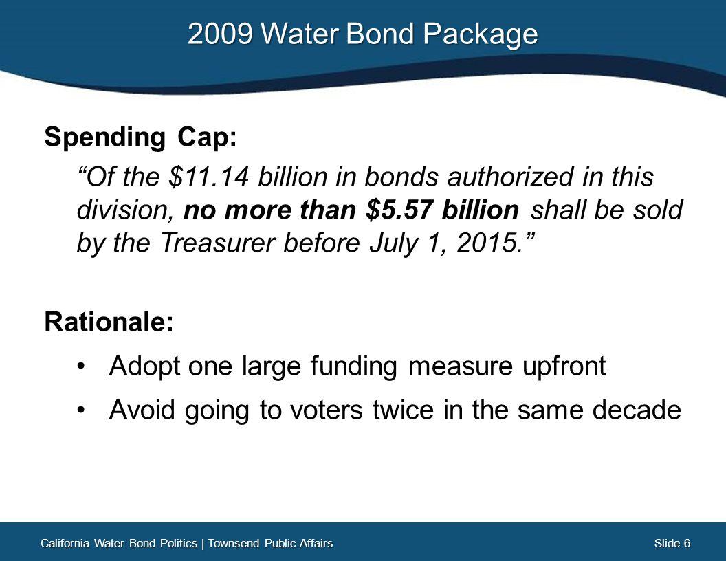 Slide 27 Slide 27 California Water Bonds: A Legacy of Victory California Water Bond Politics   Townsend Public Affairs YearNumberAmountResults 2000Prop 13$1.97 B64.8% 2002Prop 40$2.6 B56.9% 2004Prop 50$3.4 B55.3% 2006Prop 84$5.4 B53.8%