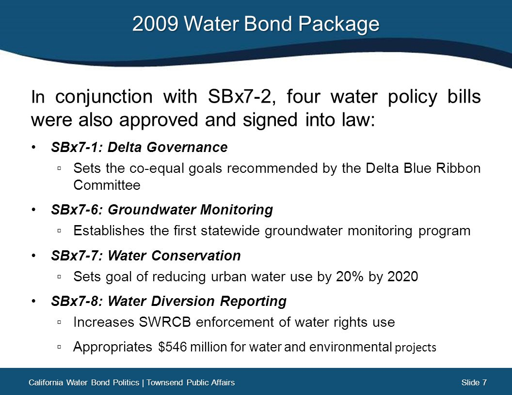Slide 18 Slide 18 Legislature Reconvenes Legislature reconvenes on August 4th with the Assembly Speaker publicly stating we have to get something done this week. Rumors float that a deal cannot be reached, and thus the 2009 Water Bond might remain in place on the 2014 ballot No formal hearings or meetings on water bond legislation take place during the entire week California Water Bond Politics   Townsend Public Affairs