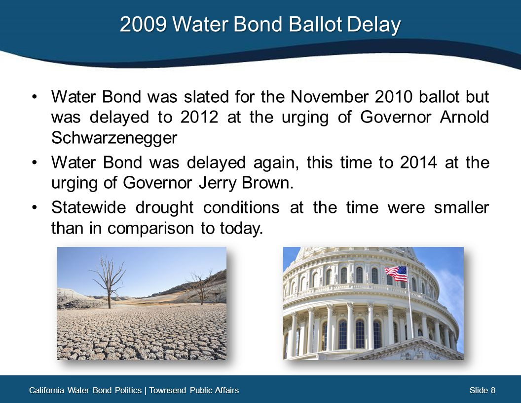 Slide 19 Slide 19 Republicans Push Back On August 7 th, the Republican Caucus guts and amends SB 1013 into their new water bond proposal, totaling $8.7 billion: $3 billion for Surface Storage (with continuous appropriation) $700 million for Water Recycling $600 million for Delta Mitigation $1.5 billion for Watershed Protection $900 million for Water Use Efficiency California Water Bond Politics   Townsend Public Affairs