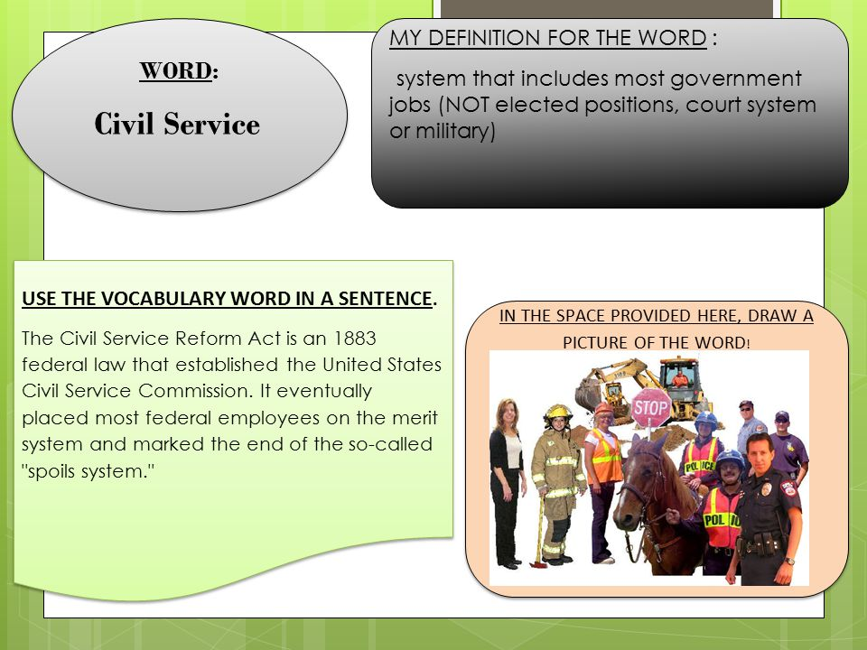 WORD: Civil Service WORD: Civil Service MY DEFINITION FOR THE WORD : system that includes most government jobs (NOT elected positions, court system or