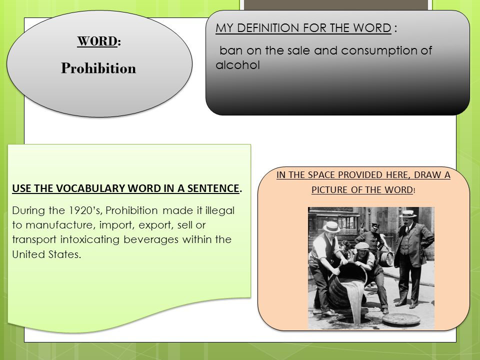 WORD: Prohibition WORD: Prohibition MY DEFINITION FOR THE WORD : ban on the sale and consumption of alcohol USE THE VOCABULARY WORD IN A SENTENCE. Dur