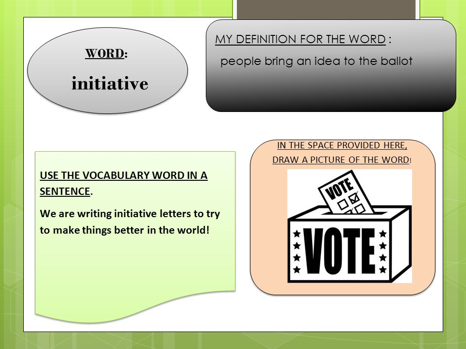 WORD: initiative WORD: initiative MY DEFINITION FOR THE WORD : people bring an idea to the ballot USE THE VOCABULARY WORD IN A SENTENCE. We are writin
