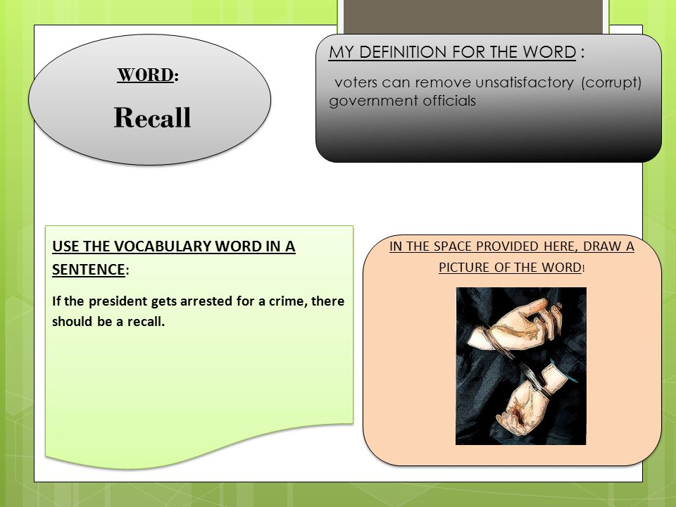 WORD: Recall WORD: Recall MY DEFINITION FOR THE WORD : voters can remove unsatisfactory (corrupt) government officials USE THE VOCABULARY WORD IN A SE