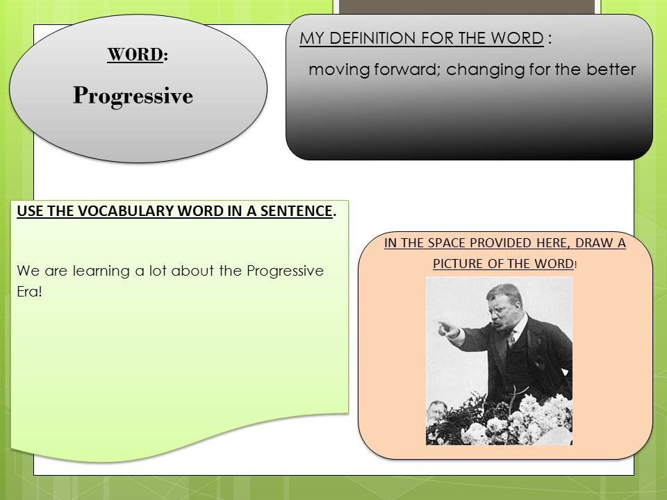 WORD: Progressive WORD: Progressive MY DEFINITION FOR THE WORD : moving forward; changing for the better USE THE VOCABULARY WORD IN A SENTENCE. We are