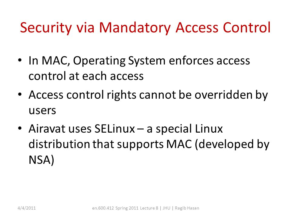 Security via Mandatory Access Control In MAC, Operating System enforces access control at each access Access control rights cannot be overridden by us