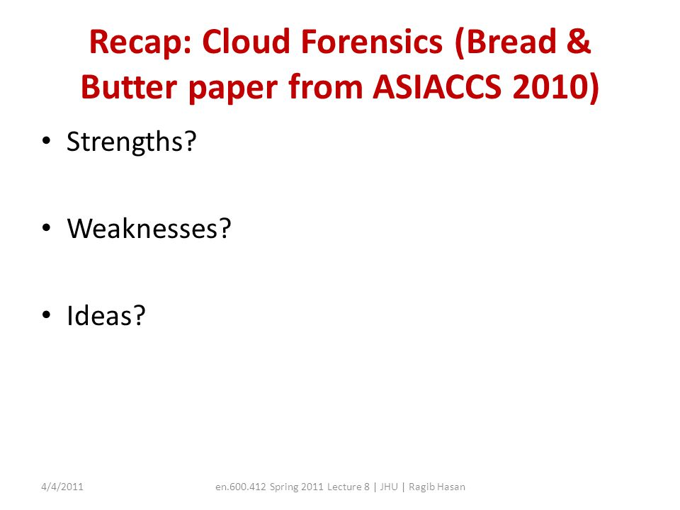 Recap: Cloud Forensics (Bread & Butter paper from ASIACCS 2010) Strengths? Weaknesses? Ideas? 4/4/2011en.600.412 Spring 2011 Lecture 8 | JHU | Ragib H
