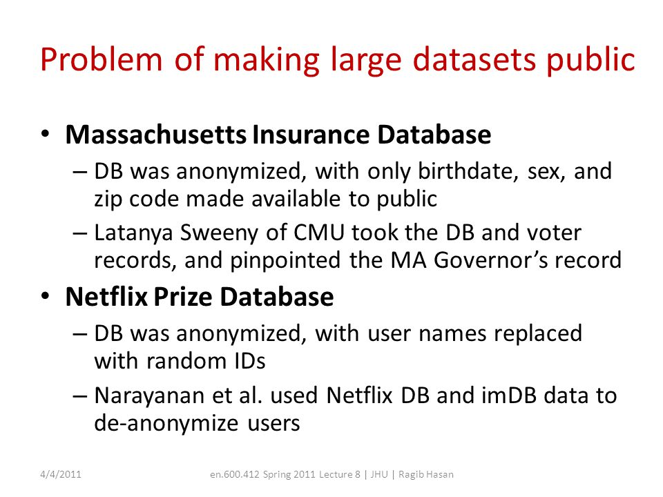 Security via MAC Each data object and process is tagged showing the trust level of the object Data providers can set a declassify bit for their data, in which case the result will be released when there is no differential privacy violation 4/4/2011en.600.412 Spring 2011 Lecture 8 | JHU | Ragib Hasan