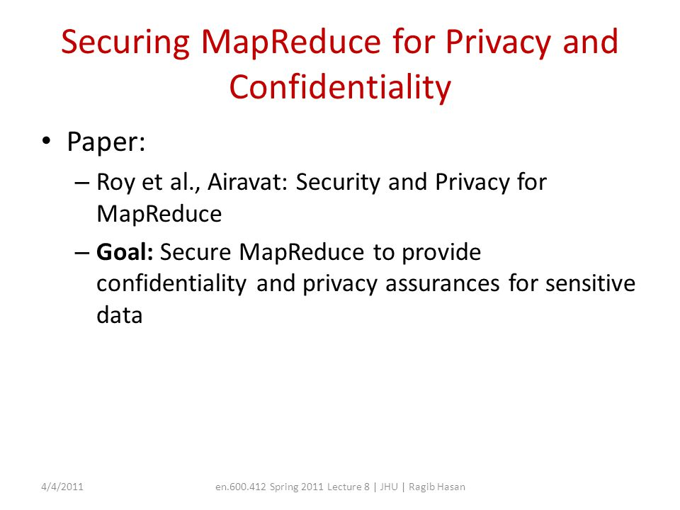 Securing MapReduce for Privacy and Confidentiality Paper: – Roy et al., Airavat: Security and Privacy for MapReduce – Goal: Secure MapReduce to provid