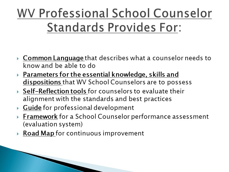  Common Language that describes what a counselor needs to know and be able to do  Parameters for the essential knowledge, skills and dispositions that WV School Counselors are to possess  Self-Reflection tools for counselors to evaluate their alignment with the standards and best practices  Guide for professional development  Framework for a School Counselor performance assessment (evaluation system)  Road Map for continuous improvement
