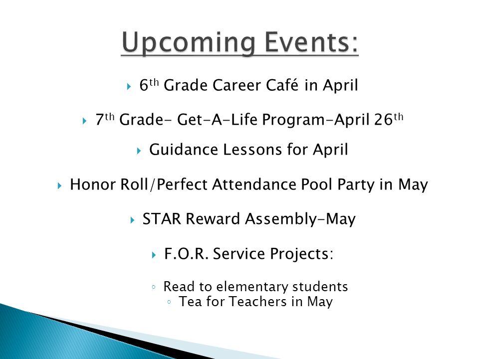  6 th Grade Career Café in April  7 th Grade- Get-A-Life Program-April 26 th  Guidance Lessons for April  Honor Roll/Perfect Attendance Pool Party in May  STAR Reward Assembly-May  F.O.R.