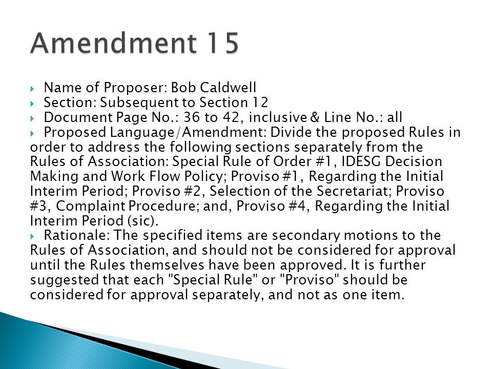  Name of Proposer: Bob Caldwell  Section: Subsequent to Section 12  Document Page No.: 36 to 42, inclusive & Line No.: all  Proposed Language/Amendment: Divide the proposed Rules in order to address the following sections separately from the Rules of Association: Special Rule of Order #1, IDESG Decision Making and Work Flow Policy; Proviso #1, Regarding the Initial Interim Period; Proviso #2, Selection of the Secretariat; Proviso #3, Complaint Procedure; and, Proviso #4, Regarding the Initial Interim Period (sic).