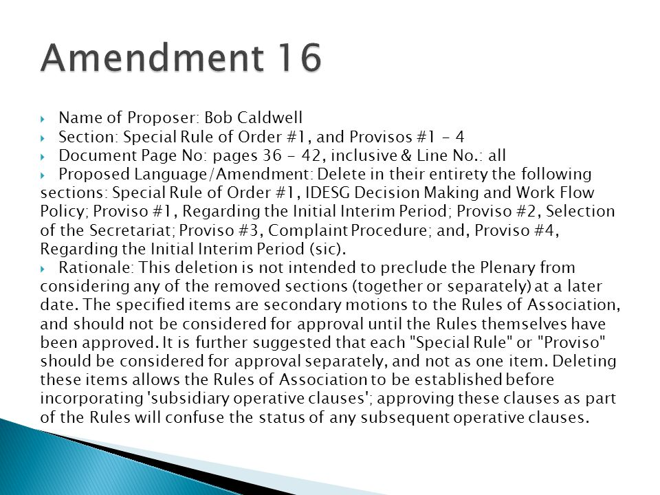  Name of Proposer: Bob Caldwell  Section: Special Rule of Order #1, and Provisos #1 - 4  Document Page No: pages 36 - 42, inclusive & Line No.: all  Proposed Language/Amendment: Delete in their entirety the following sections: Special Rule of Order #1, IDESG Decision Making and Work Flow Policy; Proviso #1, Regarding the Initial Interim Period; Proviso #2, Selection of the Secretariat; Proviso #3, Complaint Procedure; and, Proviso #4, Regarding the Initial Interim Period (sic).