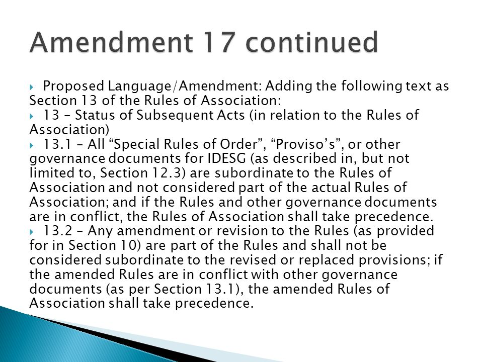  Proposed Language/Amendment: Adding the following text as Section 13 of the Rules of Association:  13 – Status of Subsequent Acts (in relation to the Rules of Association)  13.1 – All Special Rules of Order , Proviso's , or other governance documents for IDESG (as described in, but not limited to, Section 12.3) are subordinate to the Rules of Association and not considered part of the actual Rules of Association; and if the Rules and other governance documents are in conflict, the Rules of Association shall take precedence.