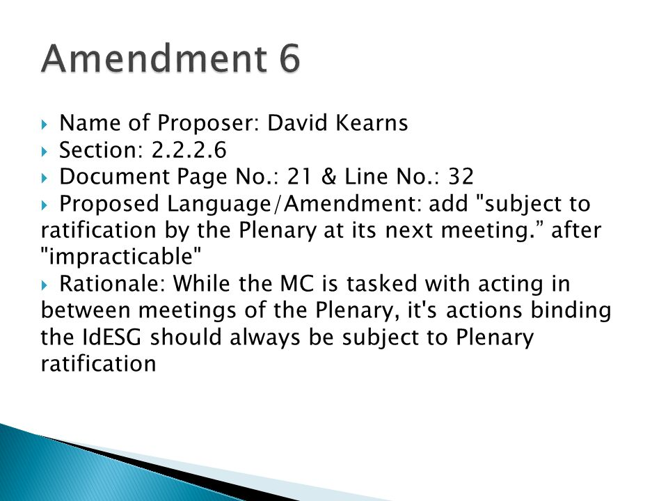  Name of Proposer: David Kearns  Section: 2.2.2.6  Document Page No.: 21 & Line No.: 32  Proposed Language/Amendment: add subject to ratification by the Plenary at its next meeting. after impracticable  Rationale: While the MC is tasked with acting in between meetings of the Plenary, it s actions binding the IdESG should always be subject to Plenary ratification