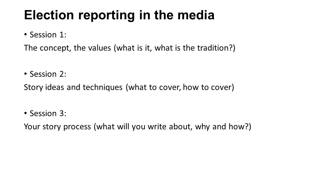 Election reporting in the media Session 1: The concept, the values (what is it, what is the tradition ) Session 2: Story ideas and techniques (what to cover, how to cover) Session 3: Your story process (what will you write about, why and how )