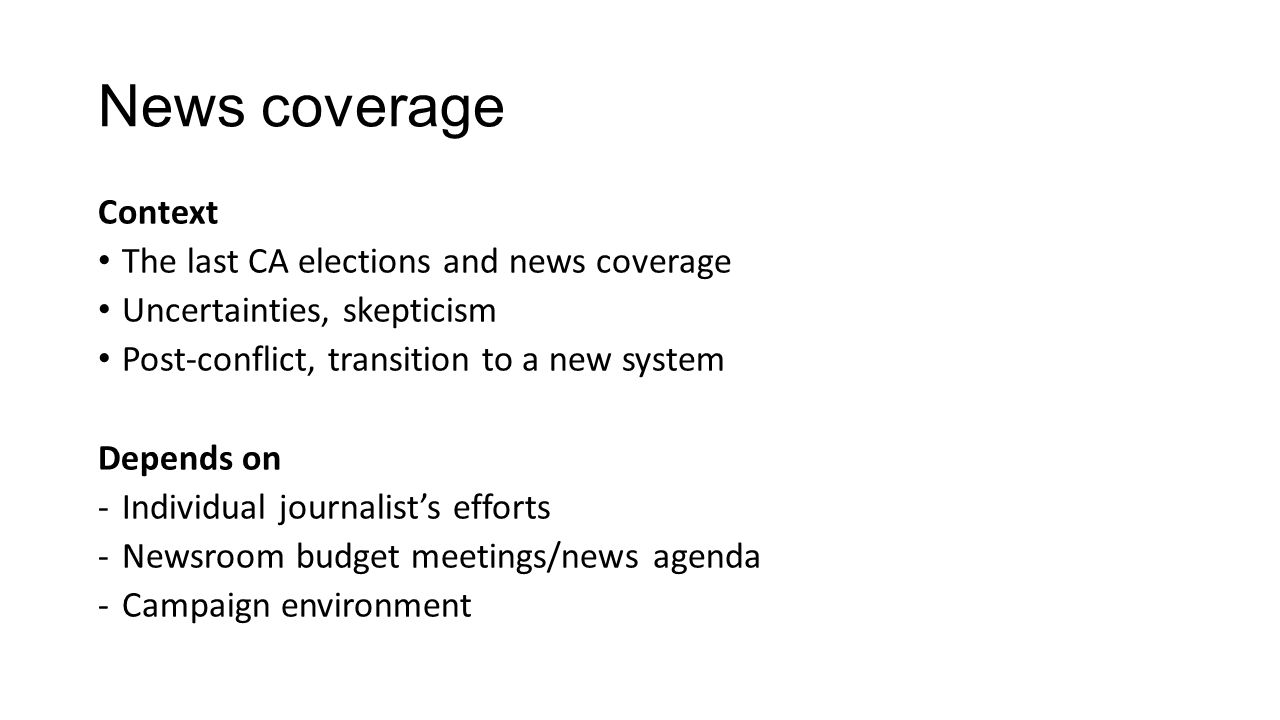 News coverage Context The last CA elections and news coverage Uncertainties, skepticism Post-conflict, transition to a new system Depends on -Individual journalist's efforts -Newsroom budget meetings/news agenda -Campaign environment
