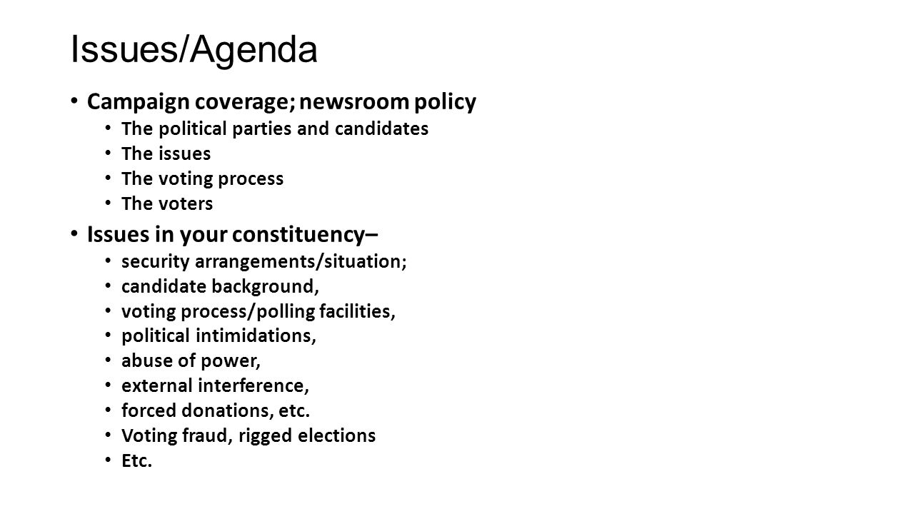 Issues/Agenda Campaign coverage; newsroom policy The political parties and candidates The issues The voting process The voters Issues in your constituency– security arrangements/situation; candidate background, voting process/polling facilities, political intimidations, abuse of power, external interference, forced donations, etc.