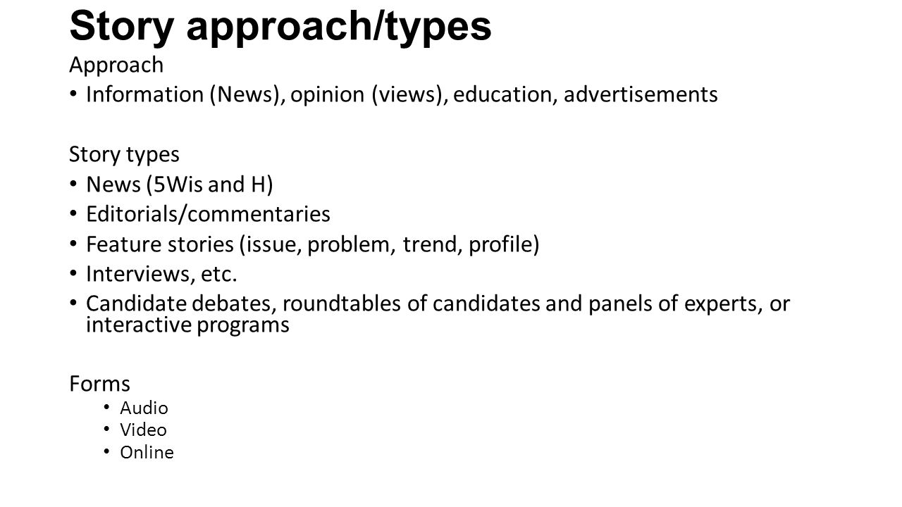 Story approach/types Approach Information (News), opinion (views), education, advertisements Story types News (5Wis and H) Editorials/commentaries Feature stories (issue, problem, trend, profile) Interviews, etc.