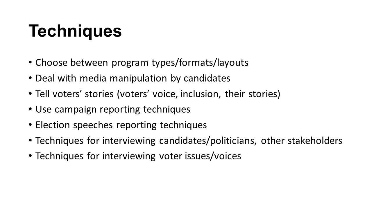 Techniques Choose between program types/formats/layouts Deal with media manipulation by candidates Tell voters' stories (voters' voice, inclusion, their stories) Use campaign reporting techniques Election speeches reporting techniques Techniques for interviewing candidates/politicians, other stakeholders Techniques for interviewing voter issues/voices