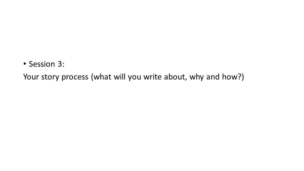 Session 3: Your story process (what will you write about, why and how )