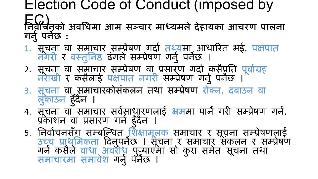 Election Code of Conduct (imposed by EC) निर्वाचनको अवधिमा आम सञ्चार माध्यमले देहायका आचरण पालना गर्नु पर्नेछ : तथ्यपक्षपात नगरीवस्तुनिष्ठ 1. सूचना वा