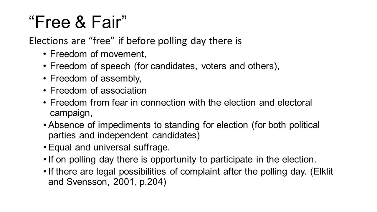 Free & Fair Elections are free if before polling day there is Freedom of movement, Freedom of speech (for candidates, voters and others), Freedom of assembly, Freedom of association Freedom from fear in connection with the election and electoral campaign, Absence of impediments to standing for election (for both political parties and independent candidates) Equal and universal suffrage.