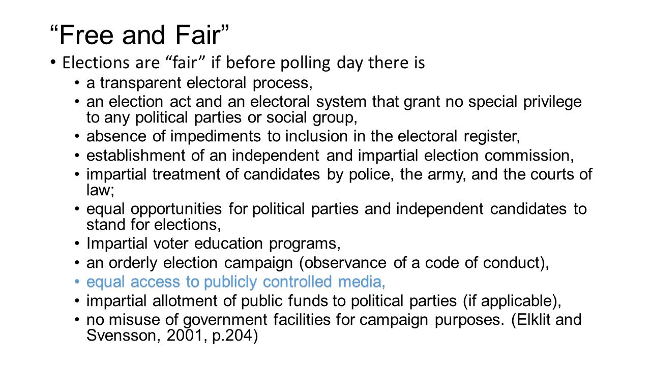 Free and Fair Elections are fair if before polling day there is a transparent electoral process, an election act and an electoral system that grant no special privilege to any political parties or social group, absence of impediments to inclusion in the electoral register, establishment of an independent and impartial election commission, impartial treatment of candidates by police, the army, and the courts of law; equal opportunities for political parties and independent candidates to stand for elections, Impartial voter education programs, an orderly election campaign (observance of a code of conduct), equal access to publicly controlled media,equal access to publicly controlled media, impartial allotment of public funds to political parties (if applicable), no misuse of government facilities for campaign purposes.