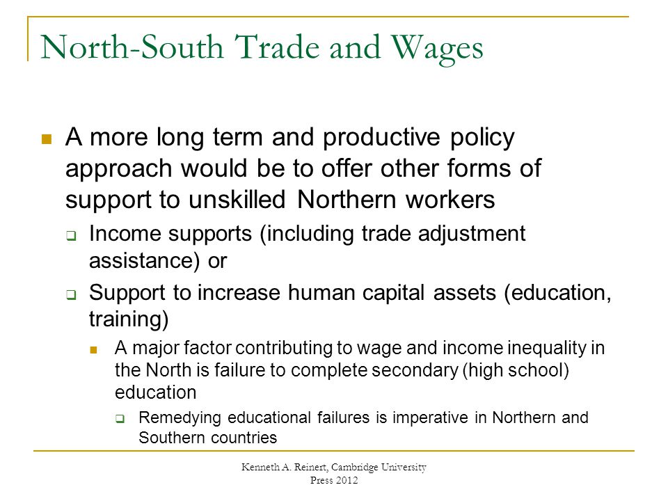 North-South Trade and Wages A more long term and productive policy approach would be to offer other forms of support to unskilled Northern workers  Income supports (including trade adjustment assistance) or  Support to increase human capital assets (education, training) A major factor contributing to wage and income inequality in the North is failure to complete secondary (high school) education  Remedying educational failures is imperative in Northern and Southern countries Kenneth A.