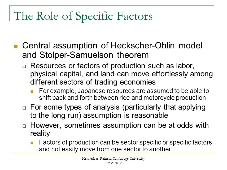 The Role of Specific Factors Central assumption of Heckscher-Ohlin model and Stolper-Samuelson theorem  Resources or factors of production such as labor, physical capital, and land can move effortlessly among different sectors of trading economies For example, Japanese resources are assumed to be able to shift back and forth between rice and motorcycle production  For some types of analysis (particularly that applying to the long run) assumption is reasonable  However, sometimes assumption can be at odds with reality Factors of production can be sector specific or specific factors and not easily move from one sector to another Kenneth A.
