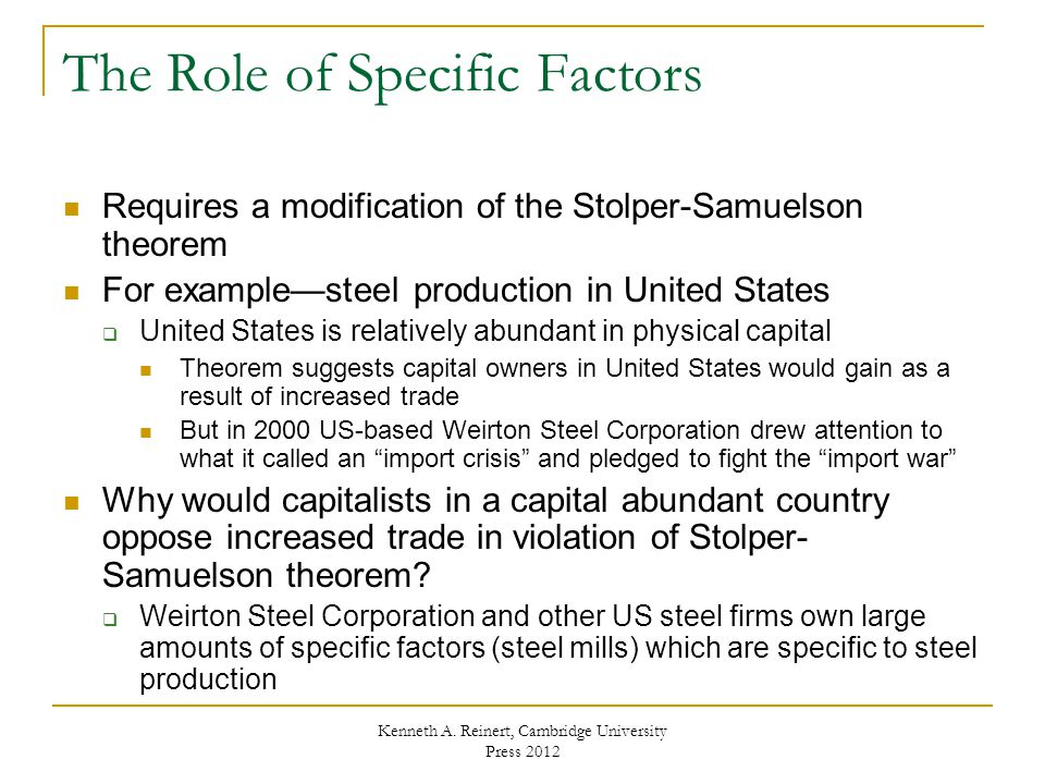The Role of Specific Factors Requires a modification of the Stolper-Samuelson theorem For example—steel production in United States  United States is relatively abundant in physical capital Theorem suggests capital owners in United States would gain as a result of increased trade But in 2000 US-based Weirton Steel Corporation drew attention to what it called an import crisis and pledged to fight the import war Why would capitalists in a capital abundant country oppose increased trade in violation of Stolper- Samuelson theorem.