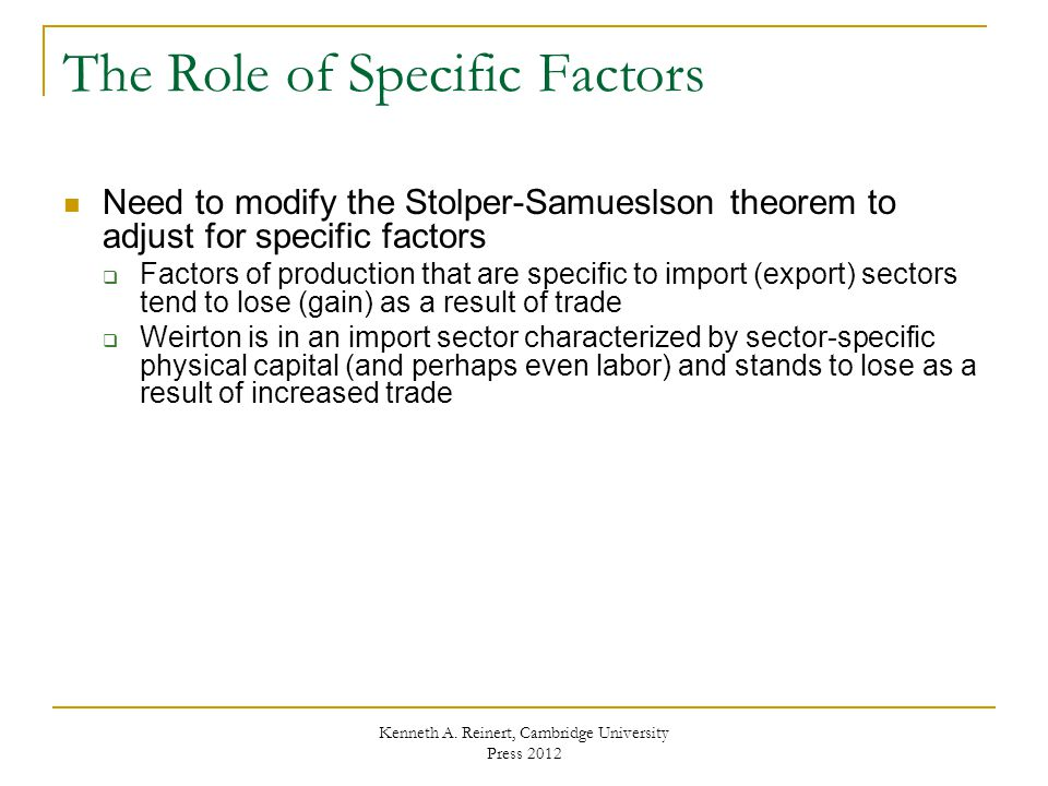 The Role of Specific Factors Need to modify the Stolper-Samueslson theorem to adjust for specific factors  Factors of production that are specific to import (export) sectors tend to lose (gain) as a result of trade  Weirton is in an import sector characterized by sector-specific physical capital (and perhaps even labor) and stands to lose as a result of increased trade Kenneth A.