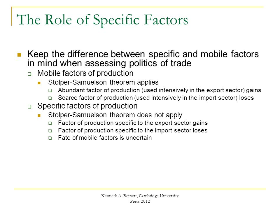 The Role of Specific Factors Keep the difference between specific and mobile factors in mind when assessing politics of trade  Mobile factors of production Stolper-Samuelson theorem applies  Abundant factor of production (used intensively in the export sector) gains  Scarce factor of production (used intensively in the import sector) loses  Specific factors of production Stolper-Samuelson theorem does not apply  Factor of production specific to the export sector gains  Factor of production specific to the import sector loses  Fate of mobile factors is uncertain Kenneth A.